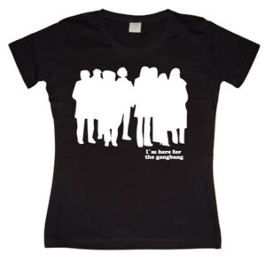 I´m Here For The Gangbang Girly T-shirt